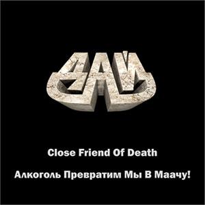 ДАЙ - Close Friend Of Death / Алкоголь Превратим Мы В Маачу!