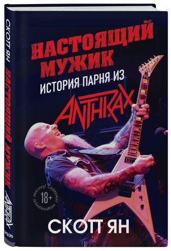 Настоящий мужик. История парня из Anthrax - Скотт Ян