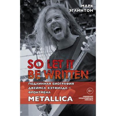 So let it be written: подлинная биография фронтмена Metallica Джеймса Хэтфилда - Эглинтон Марк