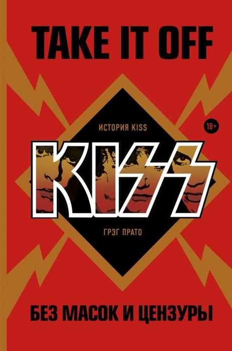 Take It Off: история Kiss без масок и цензуры - Грэг Прато